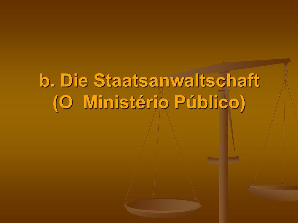 b. Die Staatsanwaltschaft (O Ministério Público)