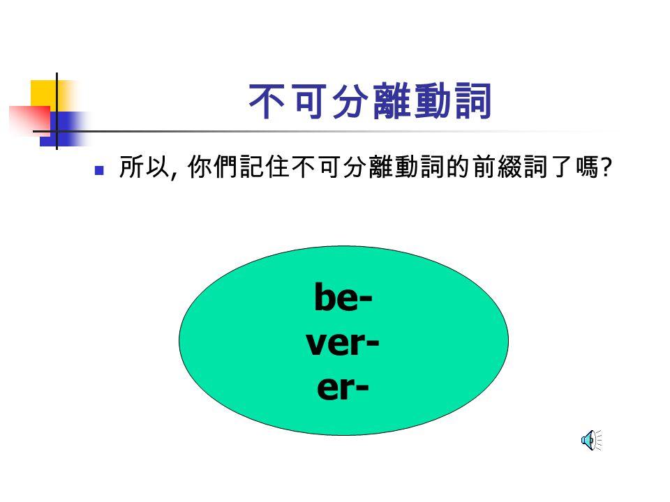 不可分離動詞 所以, 你們記住不可分離動詞的前綴詞了嗎 be- ver- er-