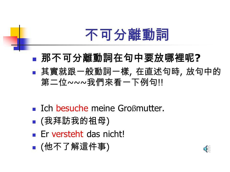 不可分離動詞 那不可分離動詞在句中要放哪裡呢 其實就跟一般動詞一樣, 在直述句時, 放句中的第二位~~~我們來看一下例句!!