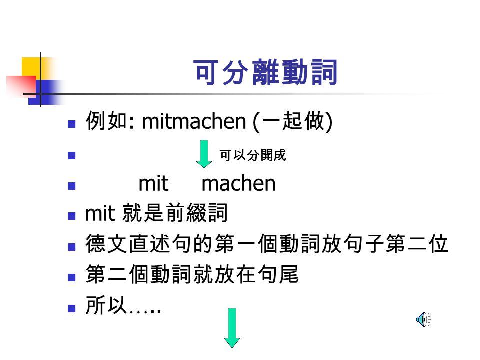 可分離動詞 例如: mitmachen (一起做) 可以分開成 mit machen mit 就是前綴詞 德文直述句的第一個動詞放句子第二位