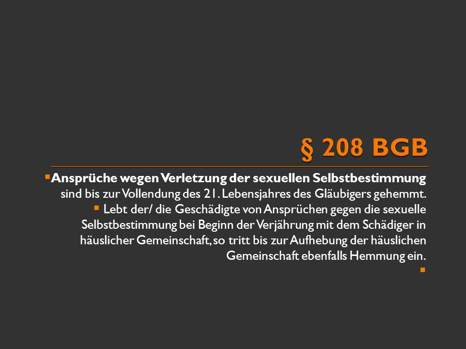 § 208 BGB Ansprüche wegen Verletzung der sexuellen Selbstbestimmung sind bis zur Vollendung des 21. Lebensjahres des Gläubigers gehemmt.