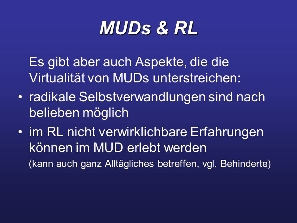 MUDs & RL Es gibt aber auch Aspekte, die die Virtualität von MUDs unterstreichen: radikale Selbstverwandlungen sind nach belieben möglich.