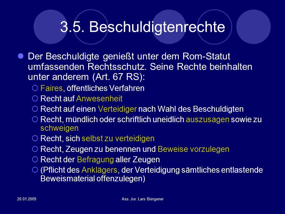 3.5. Beschuldigtenrechte Der Beschuldigte genießt unter dem Rom-Statut umfassenden Rechtsschutz. Seine Rechte beinhalten unter anderem (Art. 67 RS):