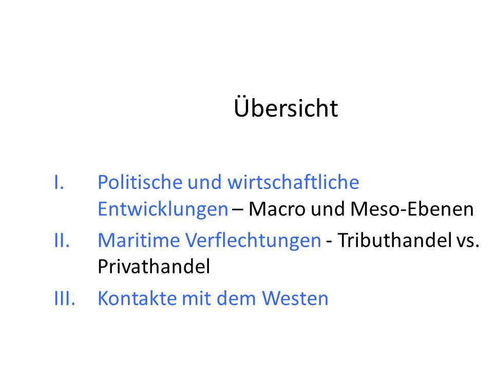 Übersicht Politische und wirtschaftliche Entwicklungen – Macro und Meso-Ebenen. Maritime Verflechtungen - Tributhandel vs. Privathandel.
