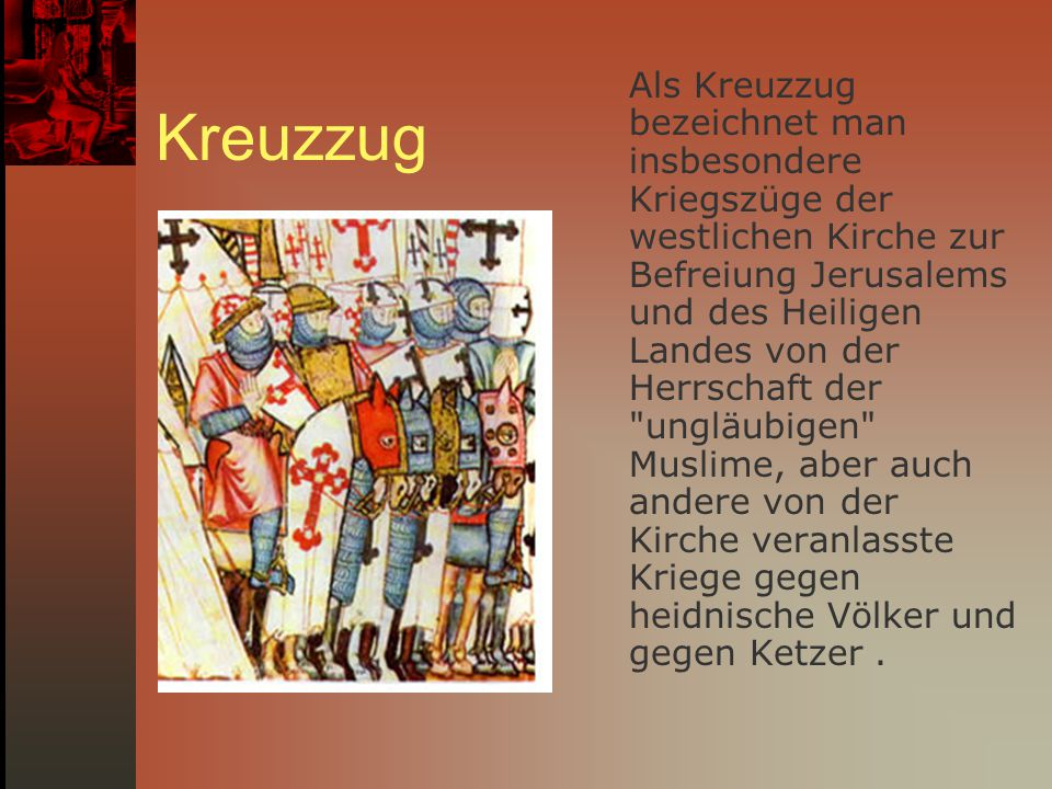 Als Kreuzzug bezeichnet man insbesondere Kriegszüge der westlichen Kirche zur Befreiung Jerusalems und des Heiligen Landes von der Herrschaft der ungläubigen Muslime, aber auch andere von der Kirche veranlasste Kriege gegen heidnische Völker und gegen Ketzer .