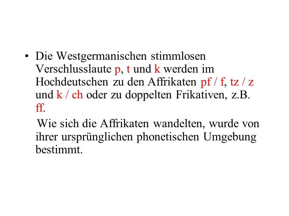 Die Westgermanischen stimmlosen Verschlusslaute p, t und k werden im Hochdeutschen zu den Affrikaten pf / f, tz / z und k / ch oder zu doppelten Frikativen, z.B. ff.