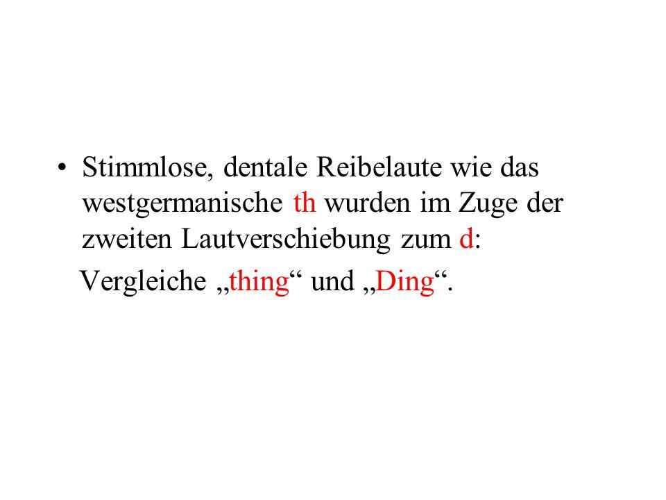 Stimmlose, dentale Reibelaute wie das westgermanische th wurden im Zuge der zweiten Lautverschiebung zum d: