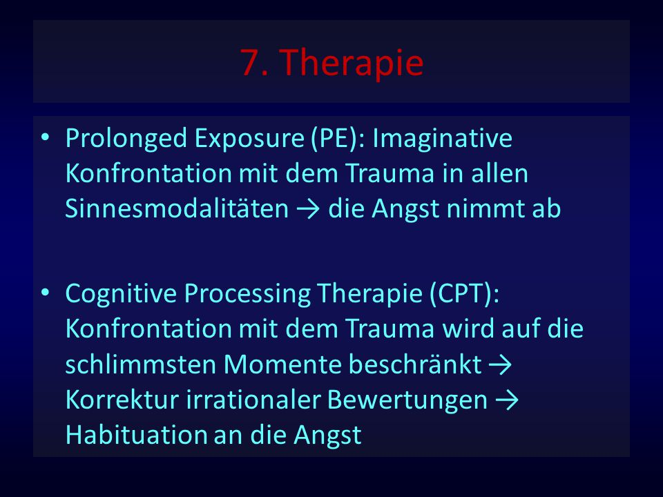 7. Therapie Prolonged Exposure (PE): Imaginative Konfrontation mit dem Trauma in allen Sinnesmodalitäten → die Angst nimmt ab.