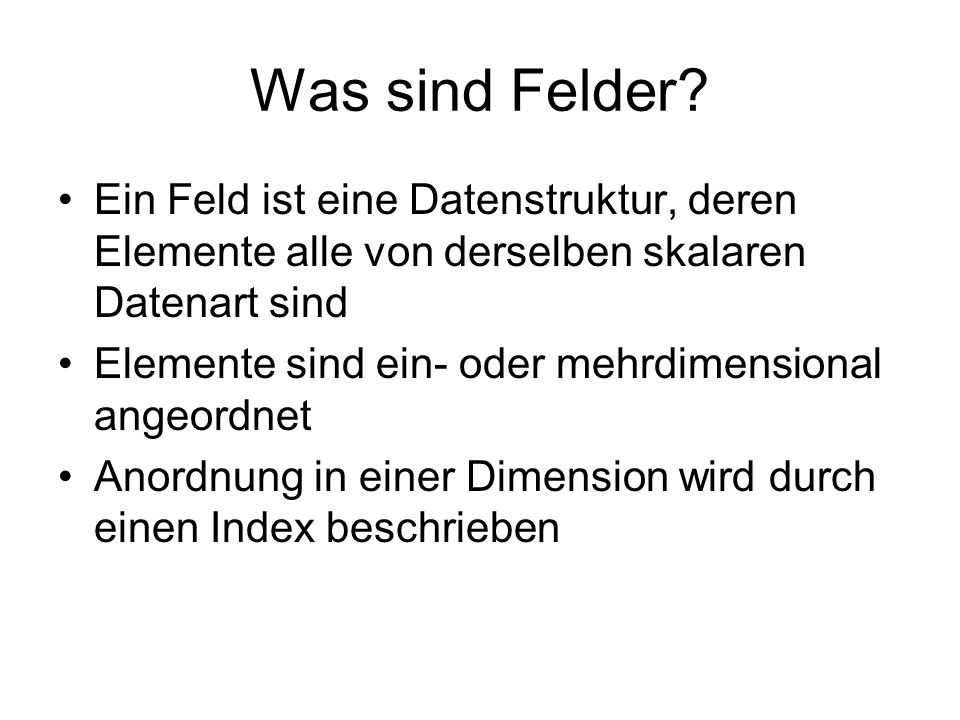 Was sind Felder Ein Feld ist eine Datenstruktur, deren Elemente alle von derselben skalaren Datenart sind.