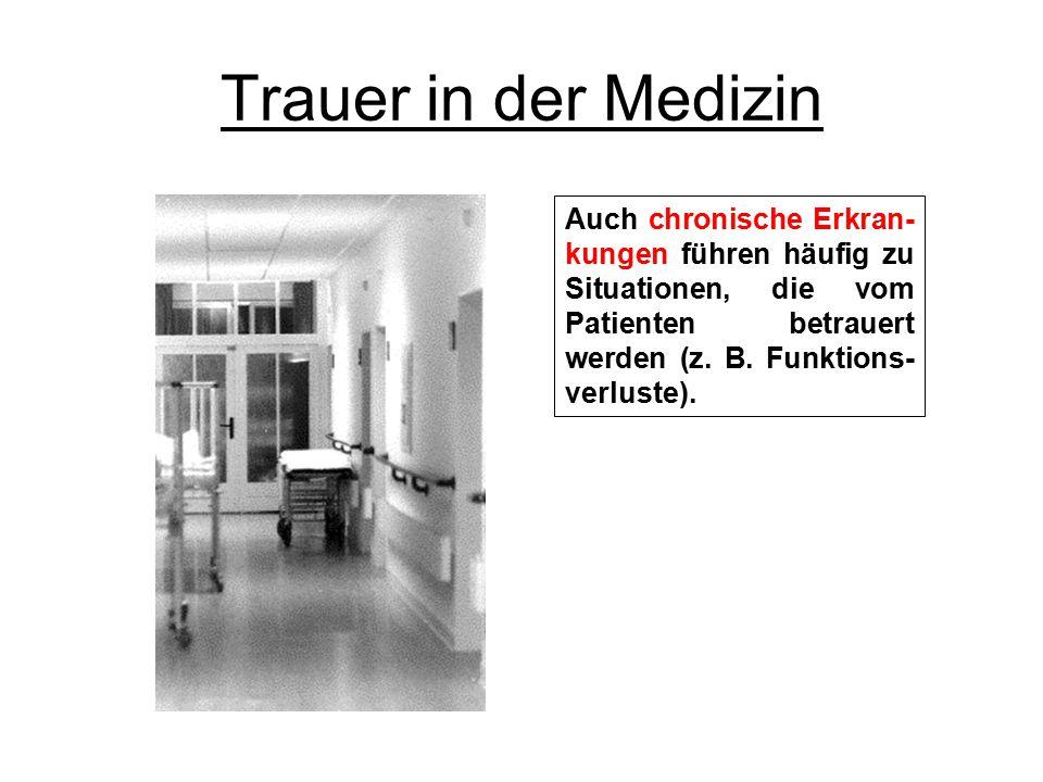 Trauer in der Medizin Auch chronische Erkran-kungen führen häufig zu Situationen, die vom Patienten betrauert werden (z.