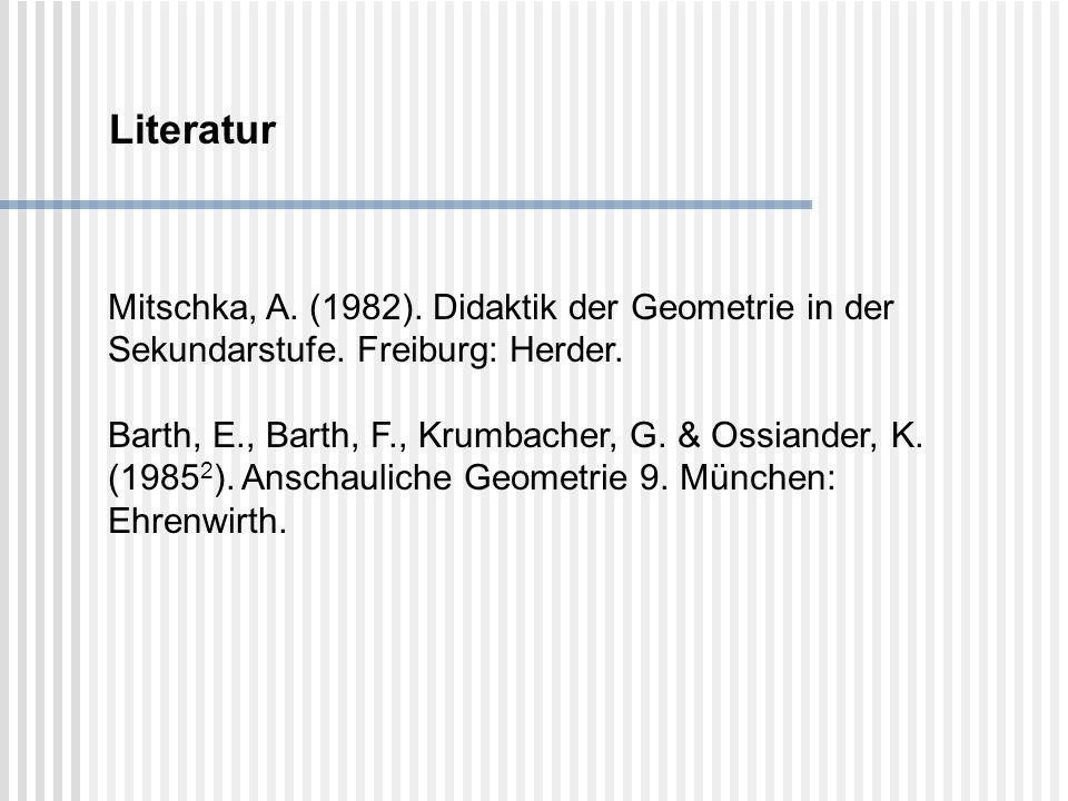 Literatur Mitschka, A. (1982). Didaktik der Geometrie in der Sekundarstufe. Freiburg: Herder.