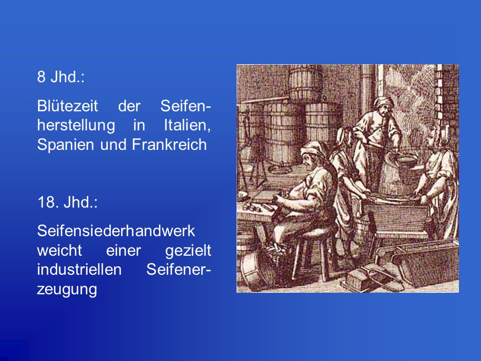 8 Jhd.: Blütezeit der Seifen-herstellung in Italien, Spanien und Frankreich. 18. Jhd.: