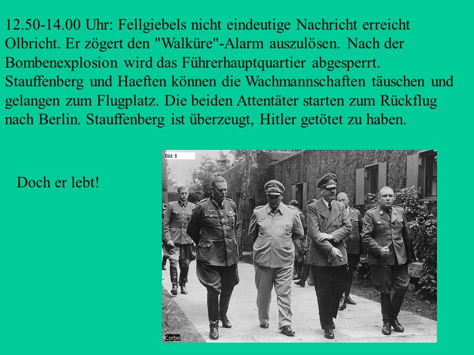 12.50-14.00 Uhr: Fellgiebels nicht eindeutige Nachricht erreicht Olbricht. Er zögert den Walküre -Alarm auszulösen. Nach der Bombenexplosion wird das Führerhauptquartier abgesperrt. Stauffenberg und Haeften können die Wachmannschaften täuschen und gelangen zum Flugplatz. Die beiden Attentäter starten zum Rückflug nach Berlin. Stauffenberg ist überzeugt, Hitler getötet zu haben.