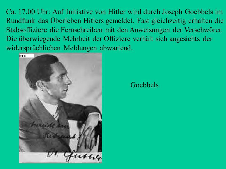 Ca. 17.00 Uhr: Auf Initiative von Hitler wird durch Joseph Goebbels im Rundfunk das Überleben Hitlers gemeldet. Fast gleichzeitig erhalten die Stabsoffiziere die Fernschreiben mit den Anweisungen der Verschwörer. Die überwiegende Mehrheit der Offiziere verhält sich angesichts der widersprüchlichen Meldungen abwartend.