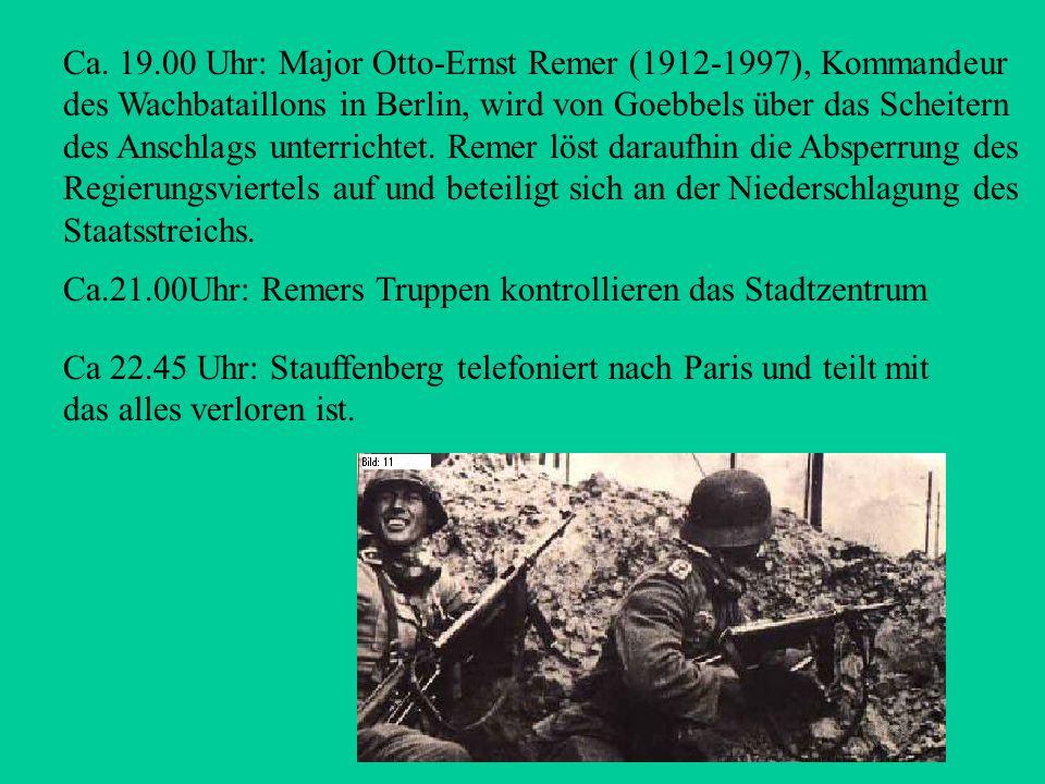 Ca. 19.00 Uhr: Major Otto-Ernst Remer (1912-1997), Kommandeur des Wachbataillons in Berlin, wird von Goebbels über das Scheitern des Anschlags unterrichtet. Remer löst daraufhin die Absperrung des Regierungsviertels auf und beteiligt sich an der Niederschlagung des Staatsstreichs.