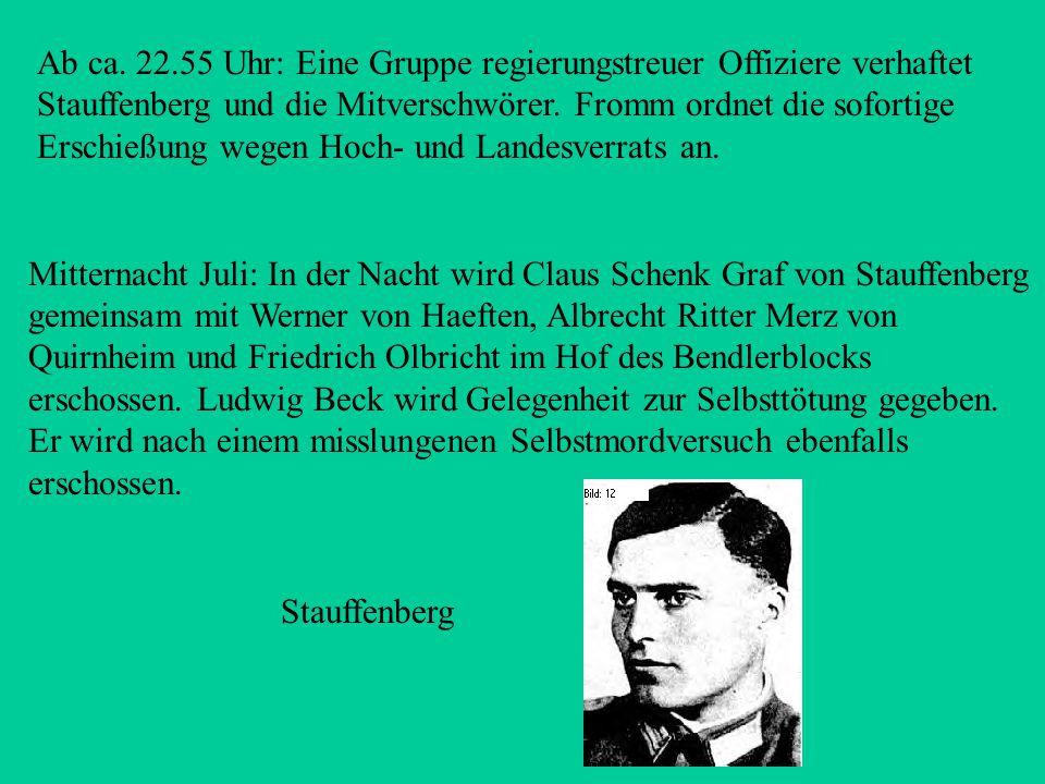 Ab ca. 22.55 Uhr: Eine Gruppe regierungstreuer Offiziere verhaftet Stauffenberg und die Mitverschwörer. Fromm ordnet die sofortige Erschießung wegen Hoch- und Landesverrats an.