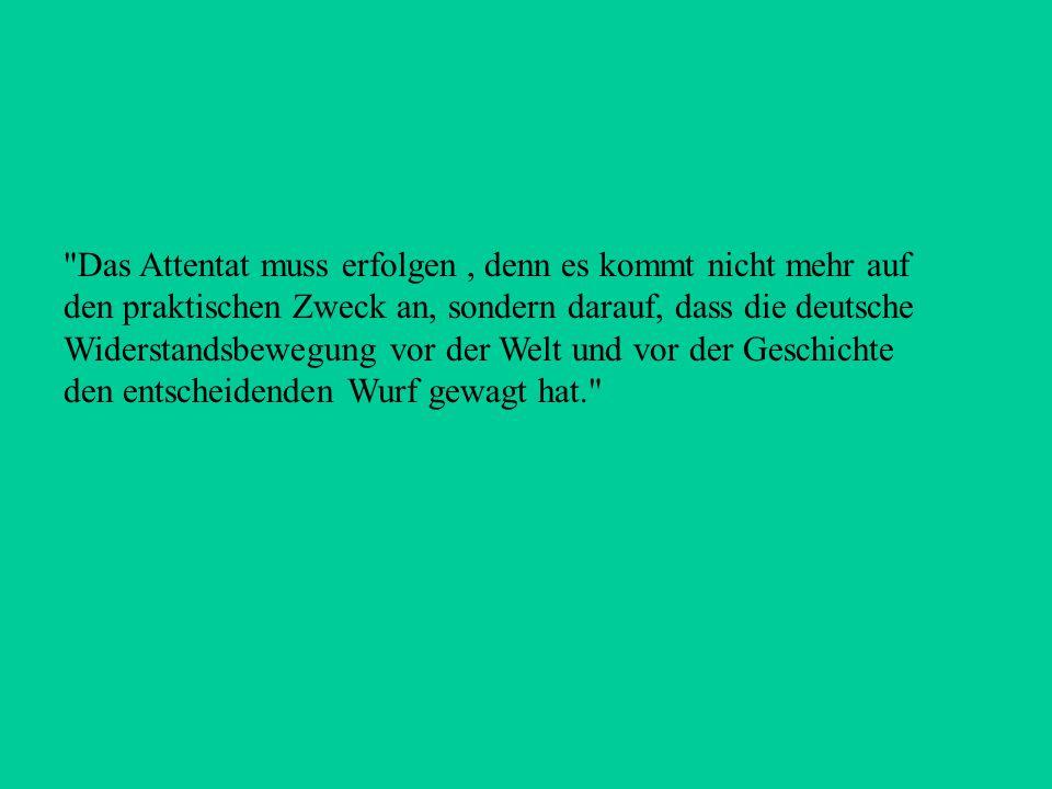 Das Attentat muss erfolgen , denn es kommt nicht mehr auf den praktischen Zweck an, sondern darauf, dass die deutsche Widerstandsbewegung vor der Welt und vor der Geschichte den entscheidenden Wurf gewagt hat.