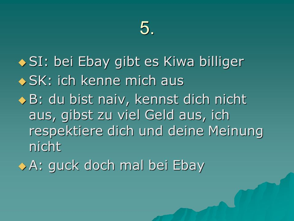5. SI: bei Ebay gibt es Kiwa billiger SK: ich kenne mich aus
