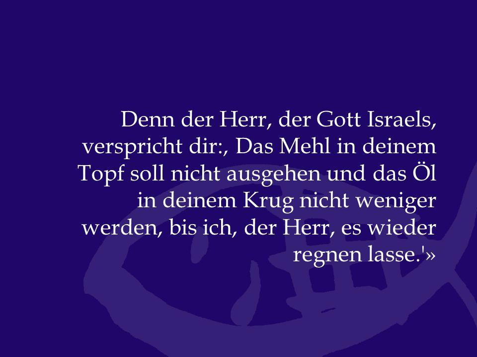 Denn der Herr, der Gott Israels, verspricht dir:' Das Mehl in deinem Topf soll nicht ausgehen und das Öl in deinem Krug nicht weniger werden, bis ich, der Herr, es wieder regnen lasse. »