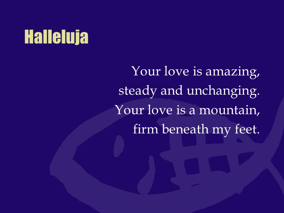 Halleluja Your love is amazing, steady and unchanging.