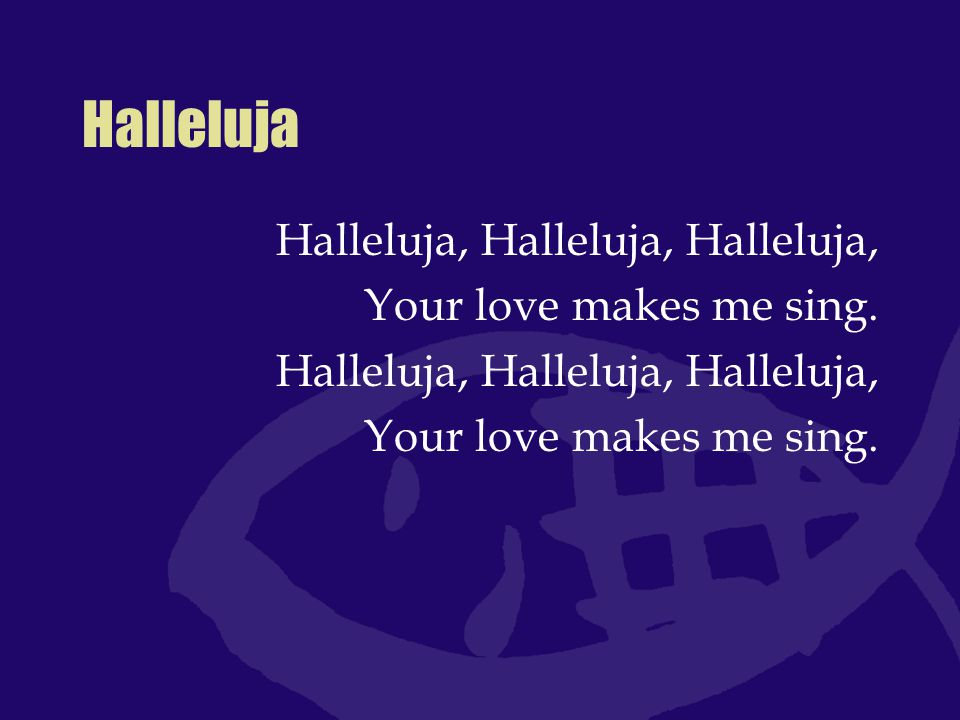 Halleluja Halleluja, Halleluja, Halleluja, Your love makes me sing.