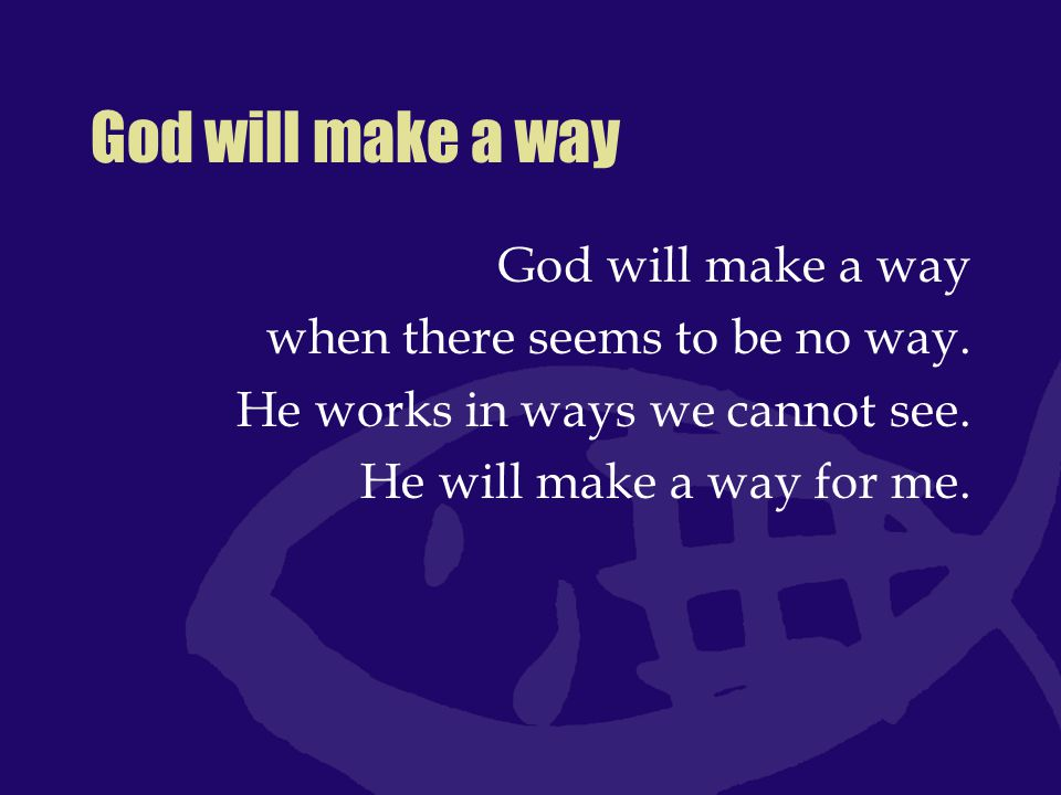 God will make a way God will make a way when there seems to be no way.