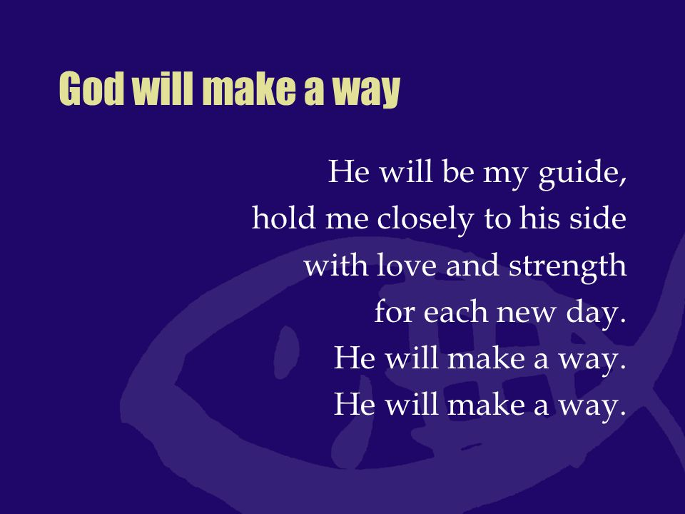 God will make a way He will be my guide, hold me closely to his side