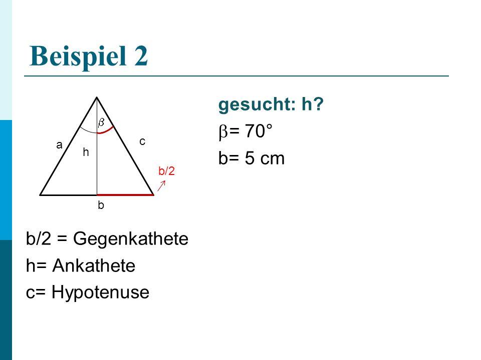 Beispiel 2 gesucht: h = 70° b= 5 cm b/2 = Gegenkathete h= Ankathete c= Hypotenuse  c a h b/2 b