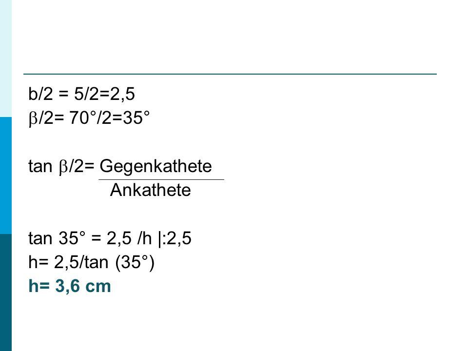 b/2 = 5/2=2,5 /2= 70°/2=35° tan /2= Gegenkathete. Ankathete. tan 35° = 2,5 /h |:2,5. h= 2,5/tan (35°)