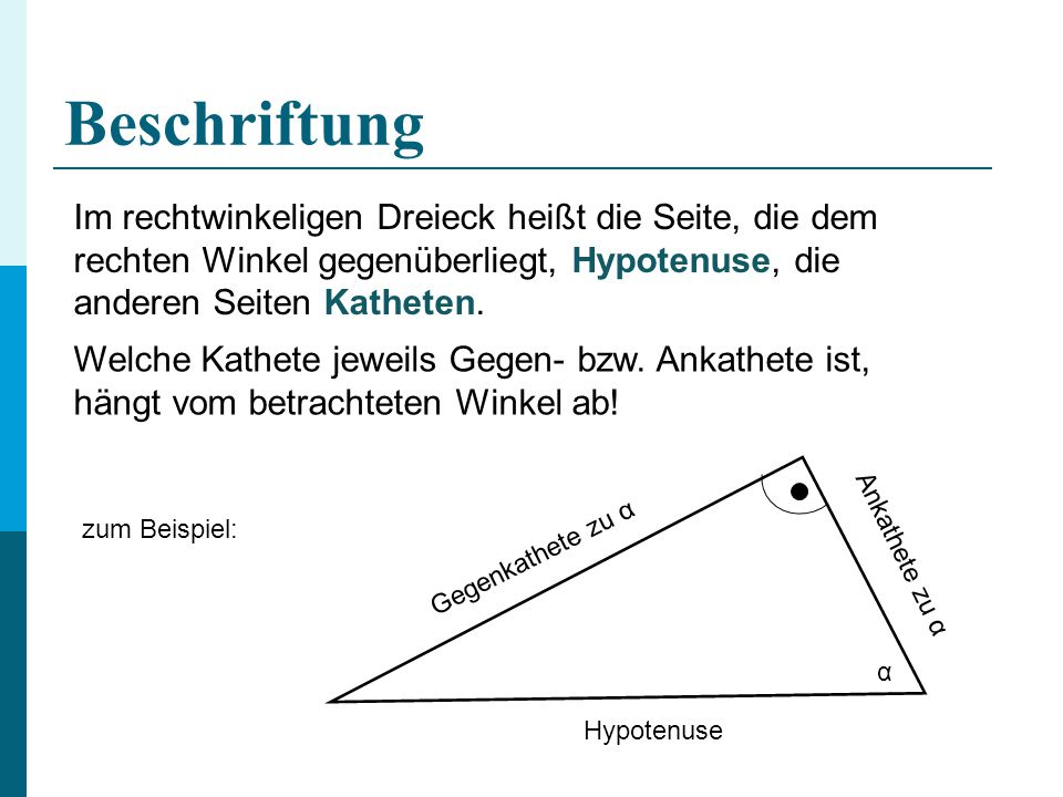 Beschriftung Im rechtwinkeligen Dreieck heißt die Seite, die dem rechten Winkel gegenüberliegt, Hypotenuse, die anderen Seiten Katheten.