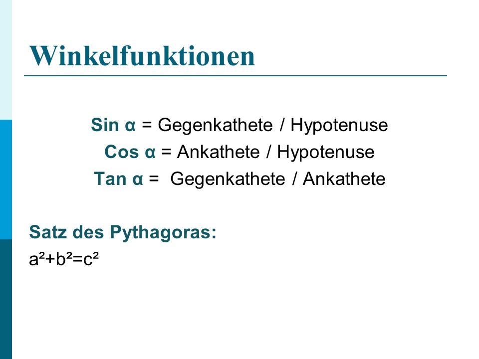 Winkelfunktionen Sin α = Gegenkathete / Hypotenuse Cos α = Ankathete / Hypotenuse Tan α = Gegenkathete / Ankathete Satz des Pythagoras: a²+b²=c²