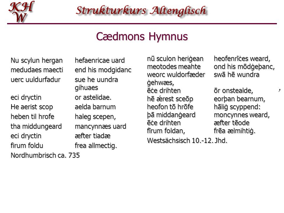 Cædmons Hymnus Nu scylun hergan hefaenricae uard. medudaes maecti end his modgidanc. uerc uuldurfadur sue he uundra gihuaes.