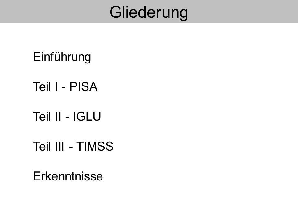 Gliederung Einführung Teil I - PISA Teil II - IGLU Teil III - TIMSS