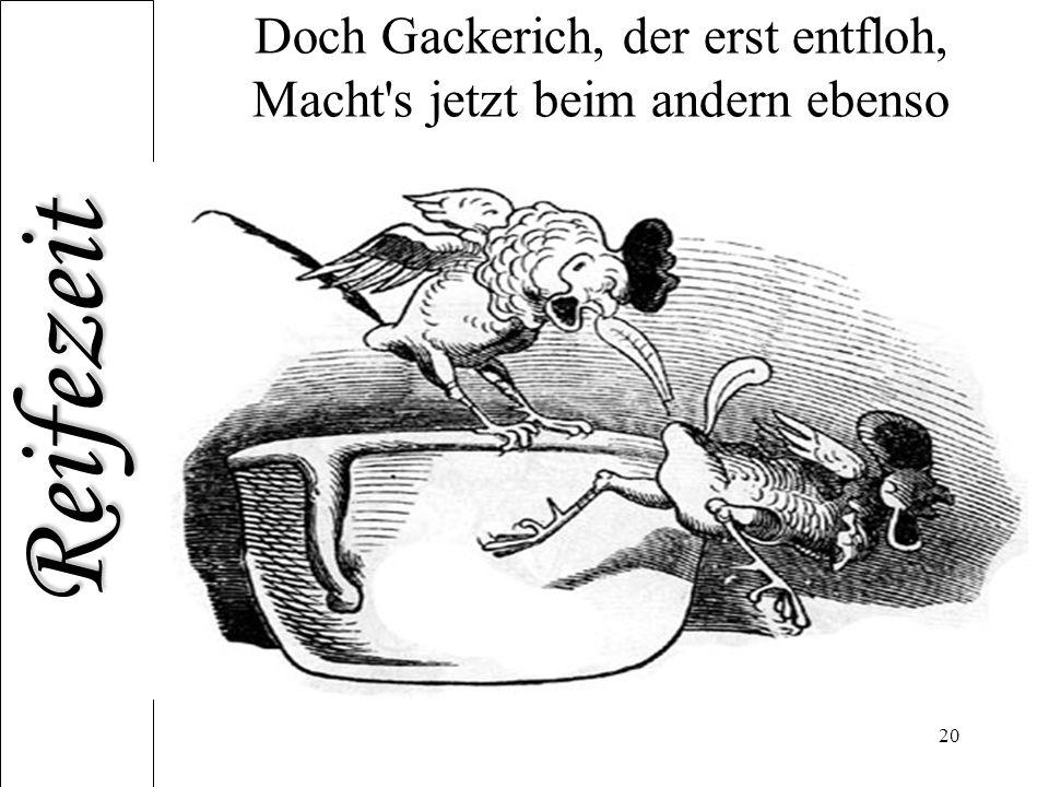 Doch Gackerich, der erst entfloh, Macht s jetzt beim andern ebenso