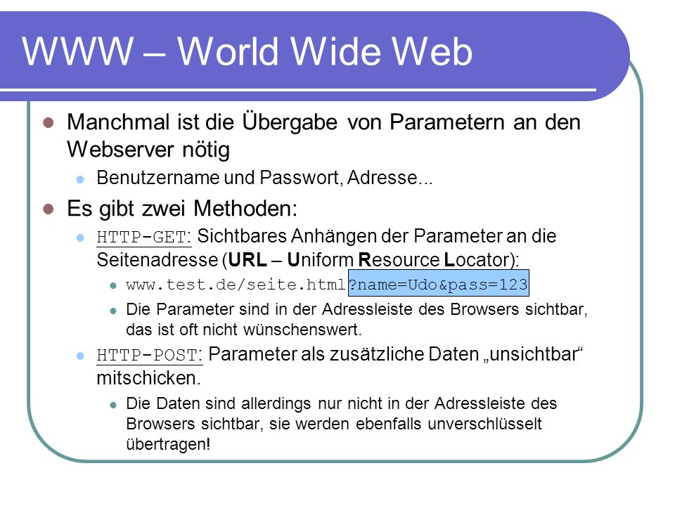 WWW – World Wide Web Manchmal ist die Übergabe von Parametern an den Webserver nötig. Benutzername und Passwort, Adresse...