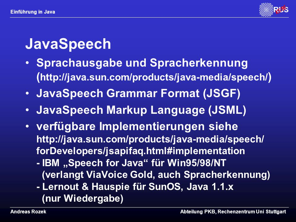 JavaSpeech Sprachausgabe und Spracherkennung (http://java.sun.com/products/java-media/speech/) JavaSpeech Grammar Format (JSGF)