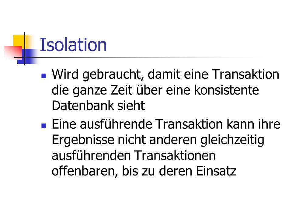 Isolation Wird gebraucht, damit eine Transaktion die ganze Zeit über eine konsistente Datenbank sieht.