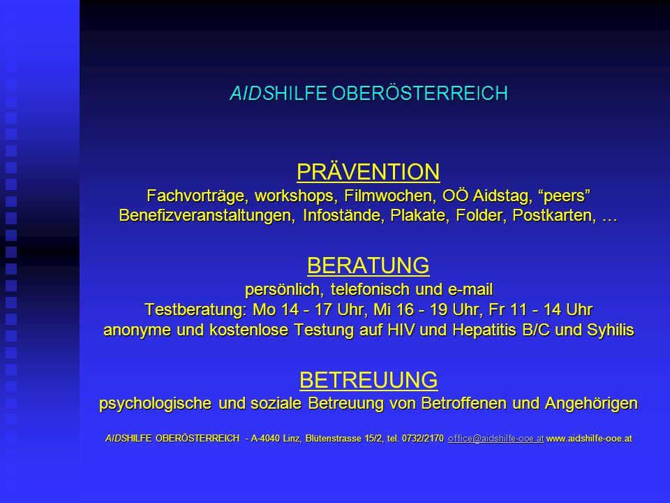 AIDSHILFE OBERÖSTERREICH PRÄVENTION Fachvorträge, workshops, Filmwochen, OÖ Aidstag, peers Benefizveranstaltungen, Infostände, Plakate, Folder, Postkarten, … BERATUNG persönlich, telefonisch und e-mail Testberatung: Mo 14 - 17 Uhr, Mi 16 - 19 Uhr, Fr 11 - 14 Uhr anonyme und kostenlose Testung auf HIV und Hepatitis B/C und Syhilis BETREUUNG psychologische und soziale Betreuung von Betroffenen und Angehörigen AIDSHILFE OBERÖSTERREICH - A-4040 Linz, Blütenstrasse 15/2, tel.