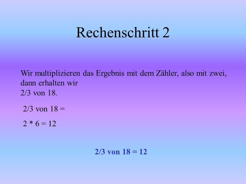Rechenschritt 2 Wir multiplizieren das Ergebnis mit dem Zähler, also mit zwei, dann erhalten wir. 2/3 von 18.