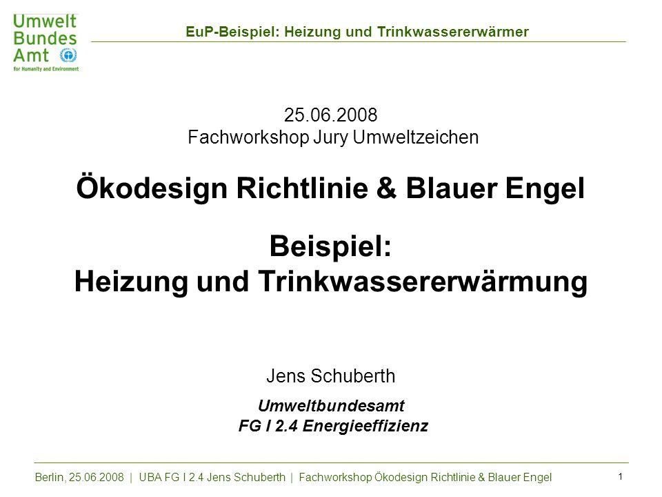 25.06.2008 Fachworkshop Jury Umweltzeichen Ökodesign Richtlinie & Blauer Engel Beispiel: Heizung und Trinkwassererwärmung Jens Schuberth Umweltbundesamt FG I 2.4 Energieeffizienz