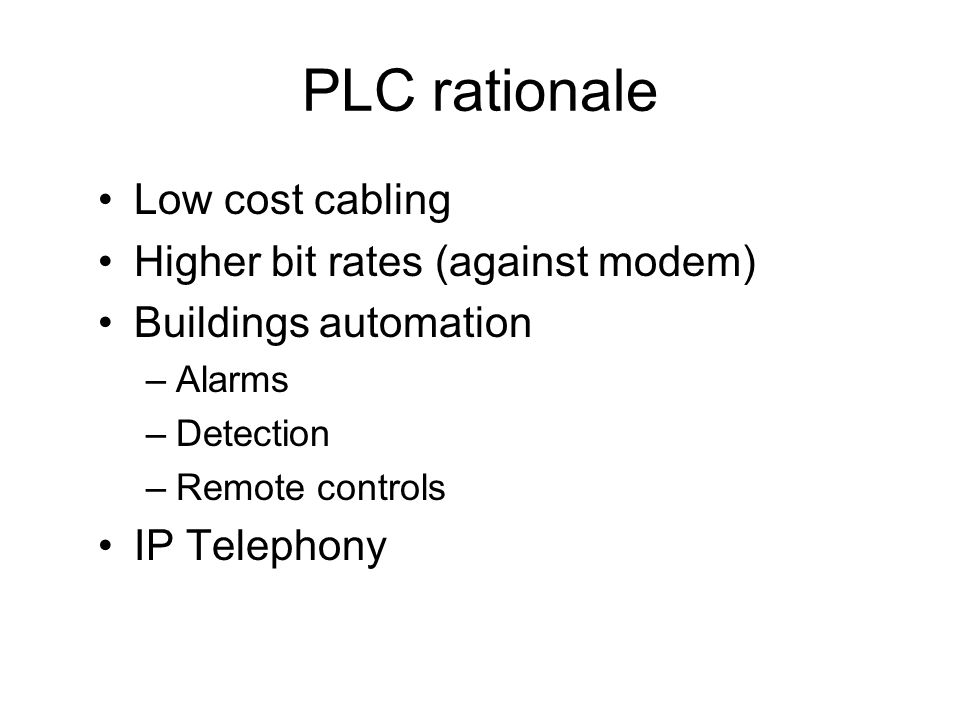 PLC rationale Low cost cabling Higher bit rates (against modem)
