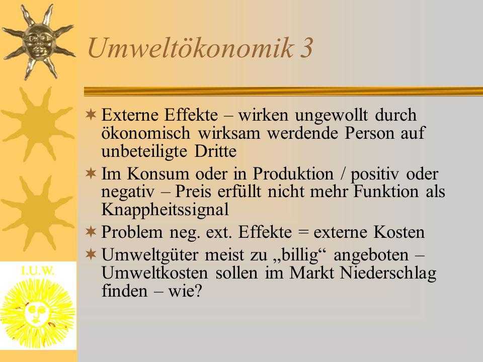 Umweltökonomik 3 Externe Effekte – wirken ungewollt durch ökonomisch wirksam werdende Person auf unbeteiligte Dritte.