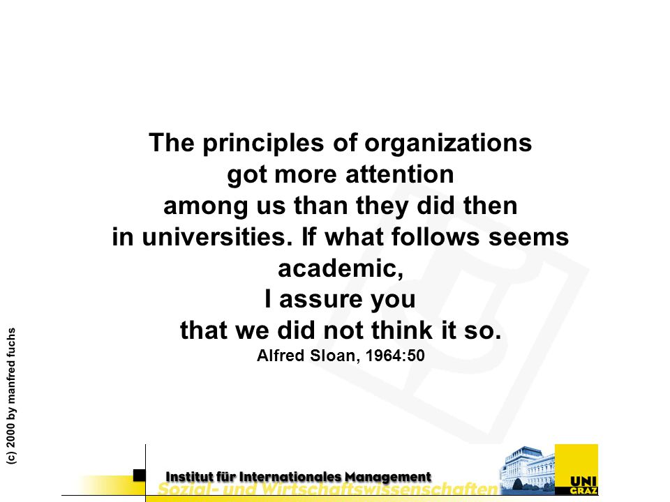The principles of organizations got more attention among us than they did then in universities. If what follows seems academic, I assure you that we did not think it so. Alfred Sloan, 1964:50