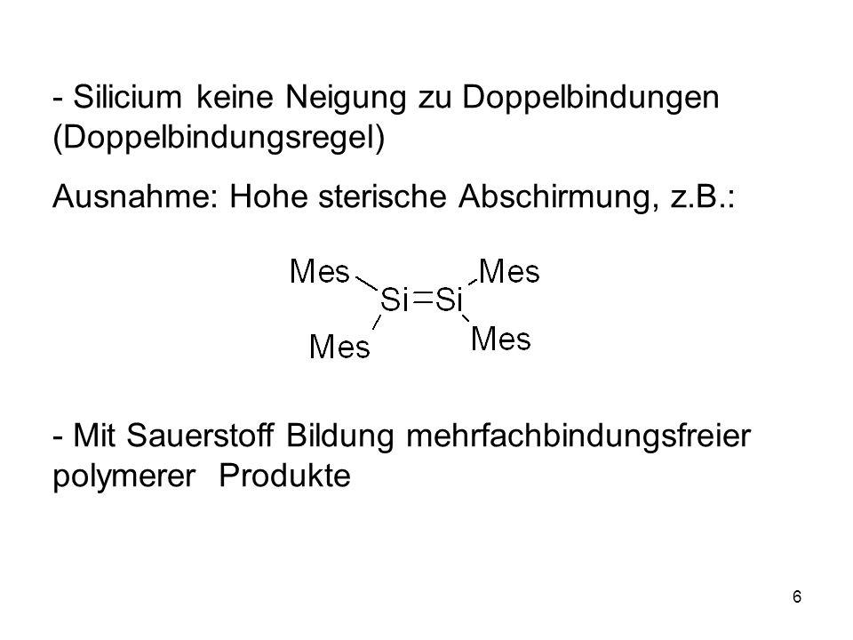 - Silicium keine Neigung zu Doppelbindungen (Doppelbindungsregel)