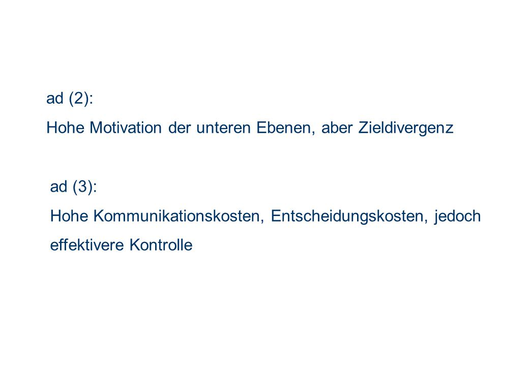 ad (2): Hohe Motivation der unteren Ebenen, aber Zieldivergenz. ad (3): Hohe Kommunikationskosten, Entscheidungskosten, jedoch.