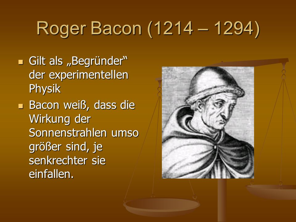 "Roger Bacon (1214 – 1294) Gilt als ""Begründer der experimentellen Physik."