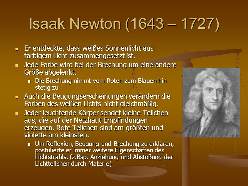 Isaak Newton (1643 – 1727) Er entdeckte, dass weißes Sonnenlicht aus farbigem Licht zusammengesetzt ist.