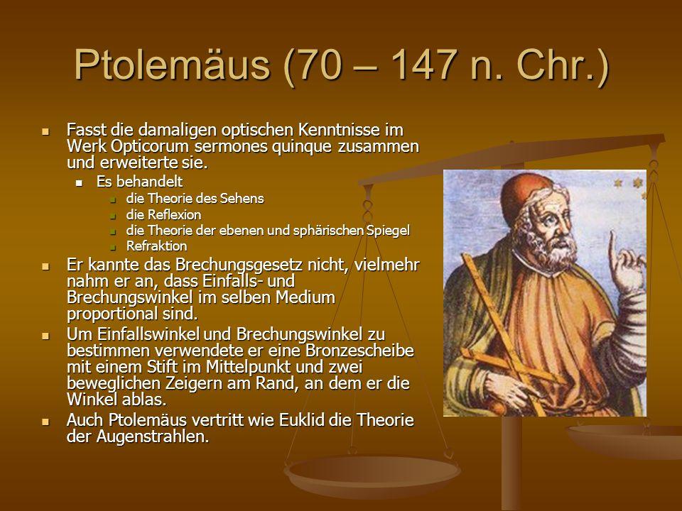 Ptolemäus (70 – 147 n. Chr.) Fasst die damaligen optischen Kenntnisse im Werk Opticorum sermones quinque zusammen und erweiterte sie.