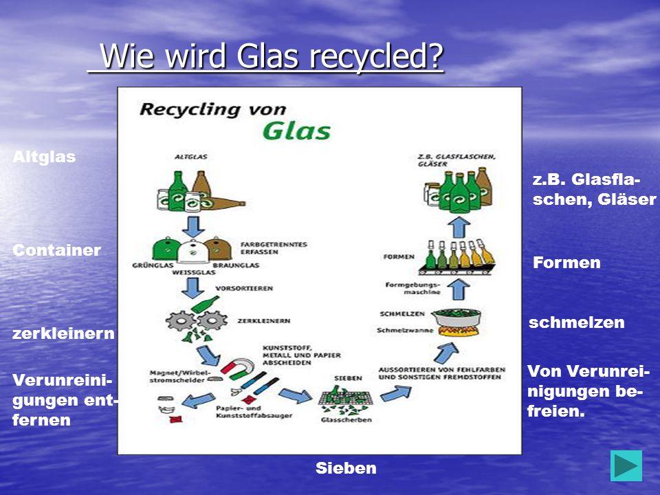 Wie wird Glas recycled Altglas z.B. Glasfla- schen, Gläser Container