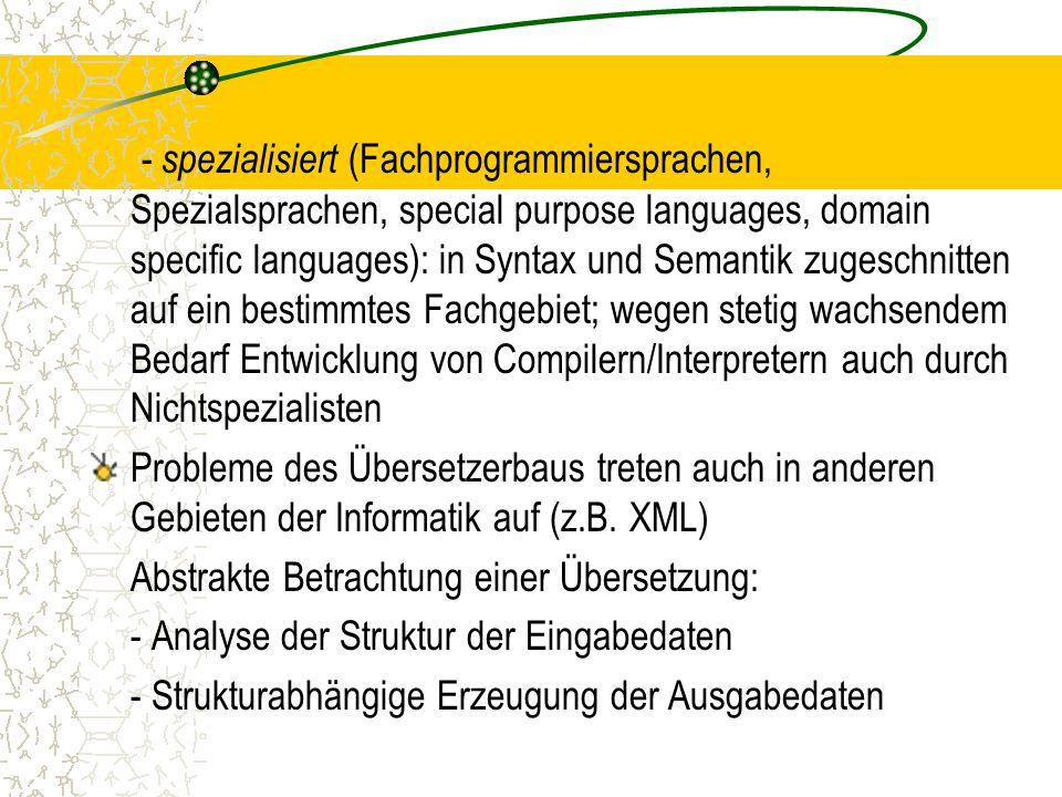 - spezialisiert (Fachprogrammiersprachen, Spezialsprachen, special purpose languages, domain specific languages): in Syntax und Semantik zugeschnitten auf ein bestimmtes Fachgebiet; wegen stetig wachsendem Bedarf Entwicklung von Compilern/Interpretern auch durch Nichtspezialisten